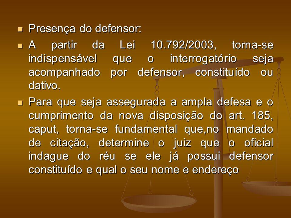 Presença do defensor: Presença do defensor: A partir da Lei 10.792/2003, torna-se indispensável que o interrogatório seja acompanhado por defensor, constituído ou dativo.