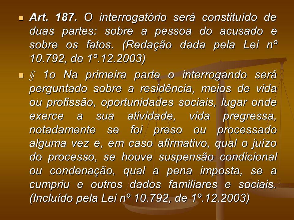 Art. 187. O interrogatório será constituído de duas partes: sobre a pessoa do acusado e sobre os fatos. (Redação dada pela Lei nº 10.792, de 1º.12.200
