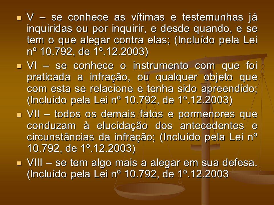 V – se conhece as vítimas e testemunhas já inquiridas ou por inquirir, e desde quando, e se tem o que alegar contra elas; (Incluído pela Lei nº 10.792, de 1º.12.2003) V – se conhece as vítimas e testemunhas já inquiridas ou por inquirir, e desde quando, e se tem o que alegar contra elas; (Incluído pela Lei nº 10.792, de 1º.12.2003) VI – se conhece o instrumento com que foi praticada a infração, ou qualquer objeto que com esta se relacione e tenha sido apreendido; (Incluído pela Lei nº 10.792, de 1º.12.2003) VI – se conhece o instrumento com que foi praticada a infração, ou qualquer objeto que com esta se relacione e tenha sido apreendido; (Incluído pela Lei nº 10.792, de 1º.12.2003) VII – todos os demais fatos e pormenores que conduzam à elucidação dos antecedentes e circunstâncias da infração; (Incluído pela Lei nº 10.792, de 1º.12.2003) VII – todos os demais fatos e pormenores que conduzam à elucidação dos antecedentes e circunstâncias da infração; (Incluído pela Lei nº 10.792, de 1º.12.2003) VIII – se tem algo mais a alegar em sua defesa.