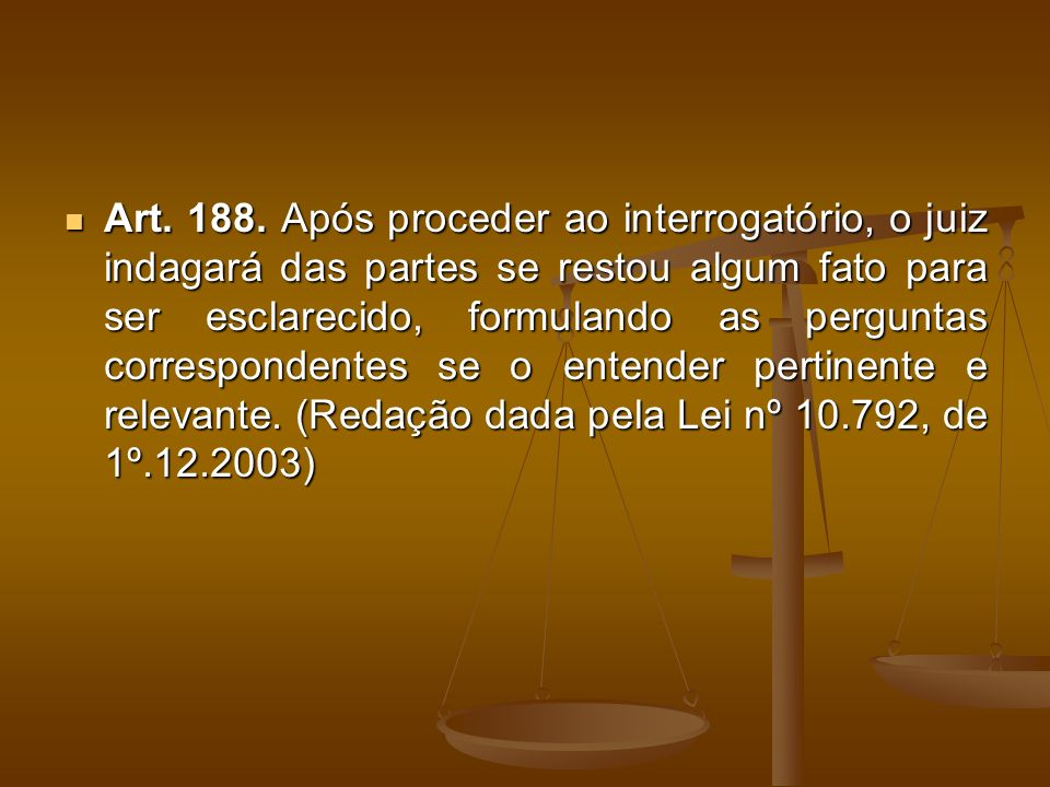 Art. 188. Após proceder ao interrogatório, o juiz indagará das partes se restou algum fato para ser esclarecido, formulando as perguntas correspondent
