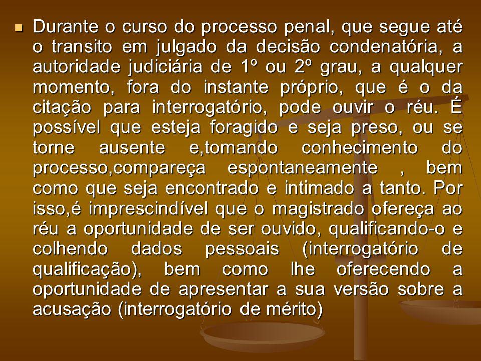 Durante o curso do processo penal, que segue até o transito em julgado da decisão condenatória, a autoridade judiciária de 1º ou 2º grau, a qualquer momento, fora do instante próprio, que é o da citação para interrogatório, pode ouvir o réu.