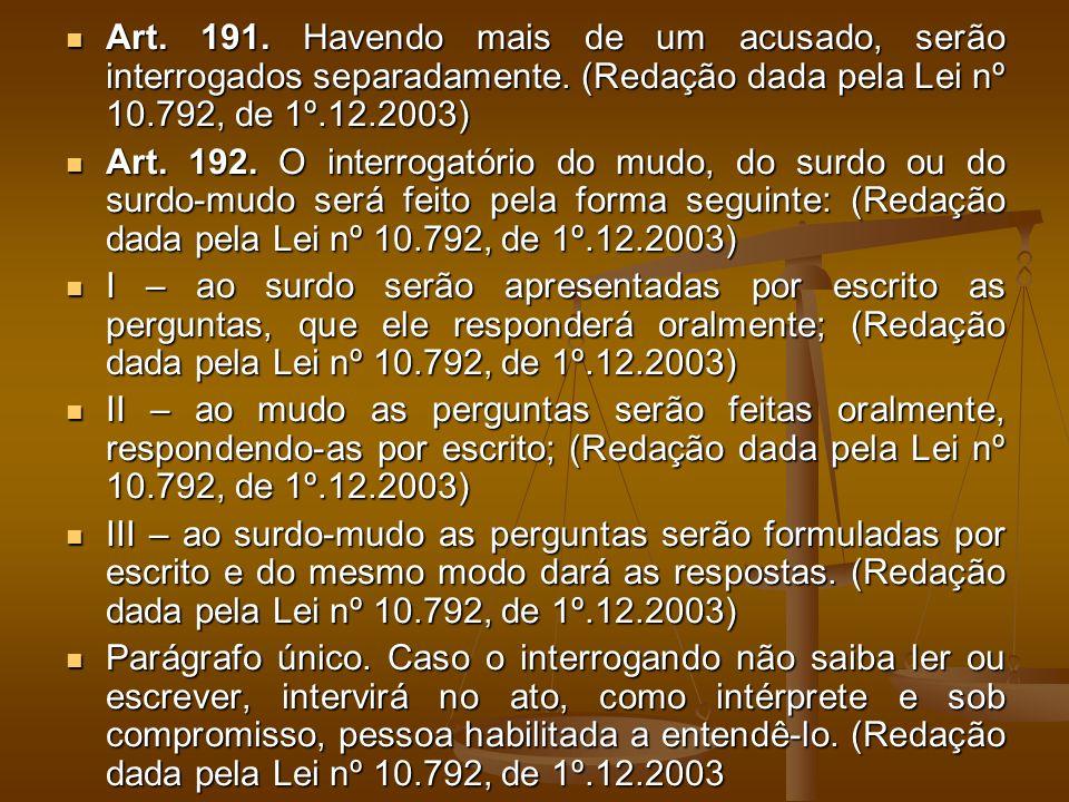 Art. 191. Havendo mais de um acusado, serão interrogados separadamente. (Redação dada pela Lei nº 10.792, de 1º.12.2003) Art. 191. Havendo mais de um