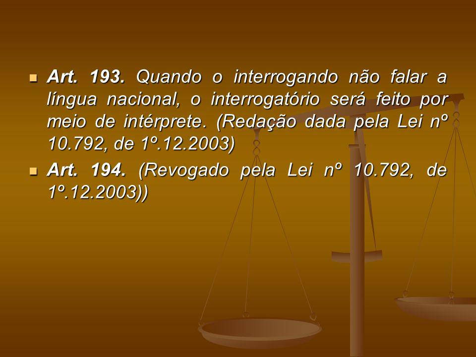 Art. 193. Quando o interrogando não falar a língua nacional, o interrogatório será feito por meio de intérprete. (Redação dada pela Lei nº 10.792, de