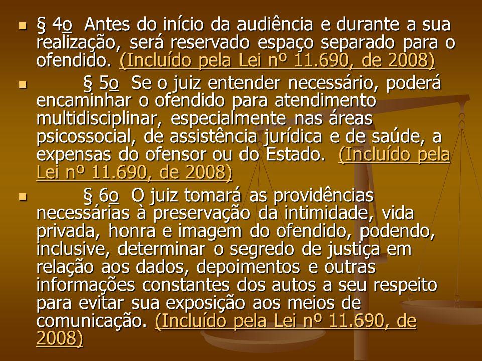 § 4o Antes do início da audiência e durante a sua realização, será reservado espaço separado para o ofendido. (Incluído pela Lei nº 11.690, de 2008) §
