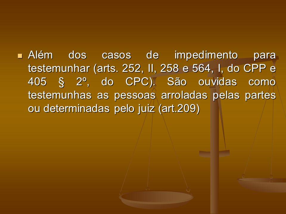 Além dos casos de impedimento para testemunhar (arts. 252, II, 258 e 564, I, do CPP e 405 § 2º, do CPC). São ouvidas como testemunhas as pessoas arrol