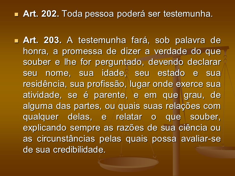 Art. 202. Toda pessoa poderá ser testemunha. Art. 202. Toda pessoa poderá ser testemunha. Art. 203. A testemunha fará, sob palavra de honra, a promess