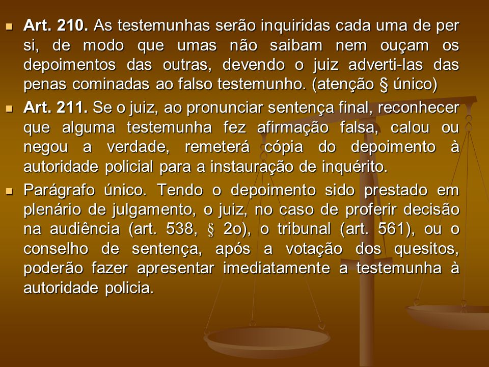 Art. 210. As testemunhas serão inquiridas cada uma de per si, de modo que umas não saibam nem ouçam os depoimentos das outras, devendo o juiz adverti-