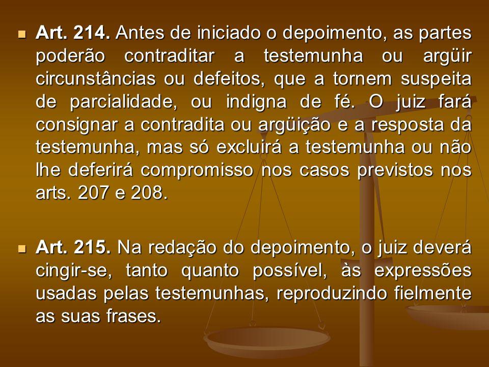 Art. 214. Antes de iniciado o depoimento, as partes poderão contraditar a testemunha ou argüir circunstâncias ou defeitos, que a tornem suspeita de pa