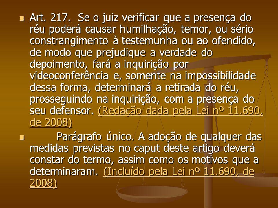 Art. 217. Se o juiz verificar que a presença do réu poderá causar humilhação, temor, ou sério constrangimento à testemunha ou ao ofendido, de modo que