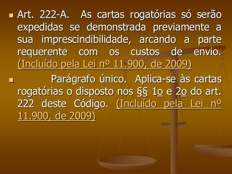 Art. 222-A. As cartas rogatórias só serão expedidas se demonstrada previamente a sua imprescindibilidade, arcando a parte requerente com os custos de