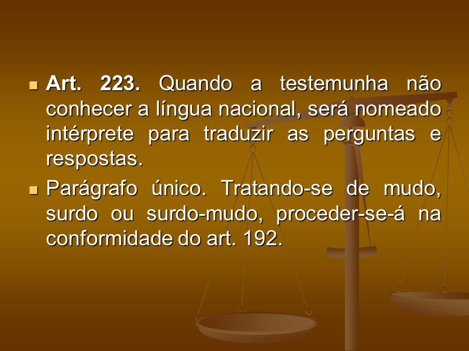 Art. 223. Quando a testemunha não conhecer a língua nacional, será nomeado intérprete para traduzir as perguntas e respostas. Art. 223. Quando a teste