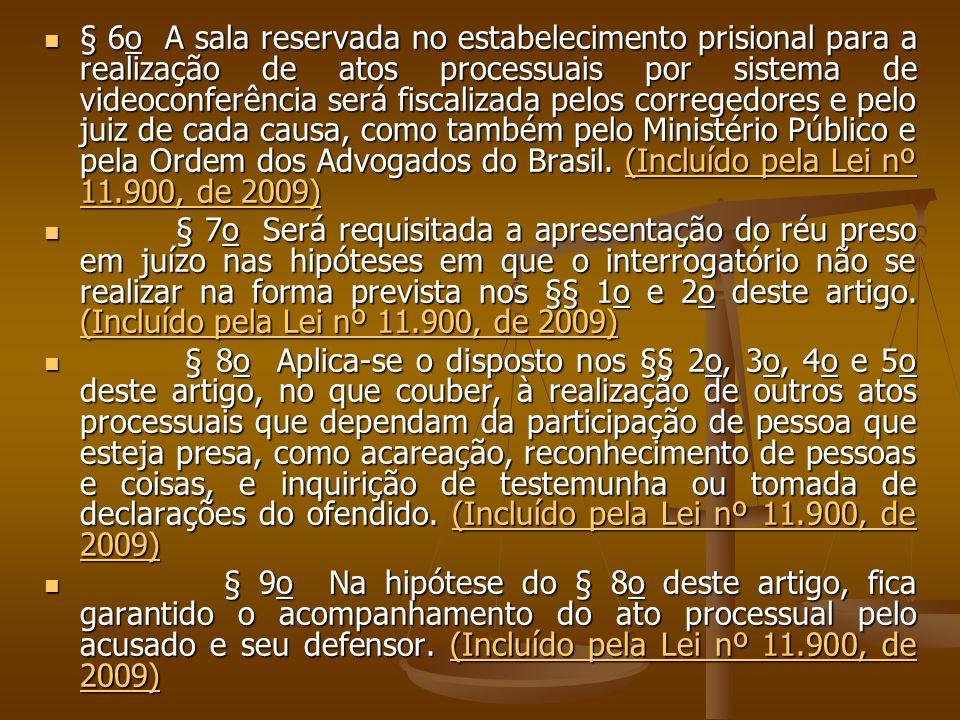 § 6o A sala reservada no estabelecimento prisional para a realização de atos processuais por sistema de videoconferência será fiscalizada pelos corregedores e pelo juiz de cada causa, como também pelo Ministério Público e pela Ordem dos Advogados do Brasil.