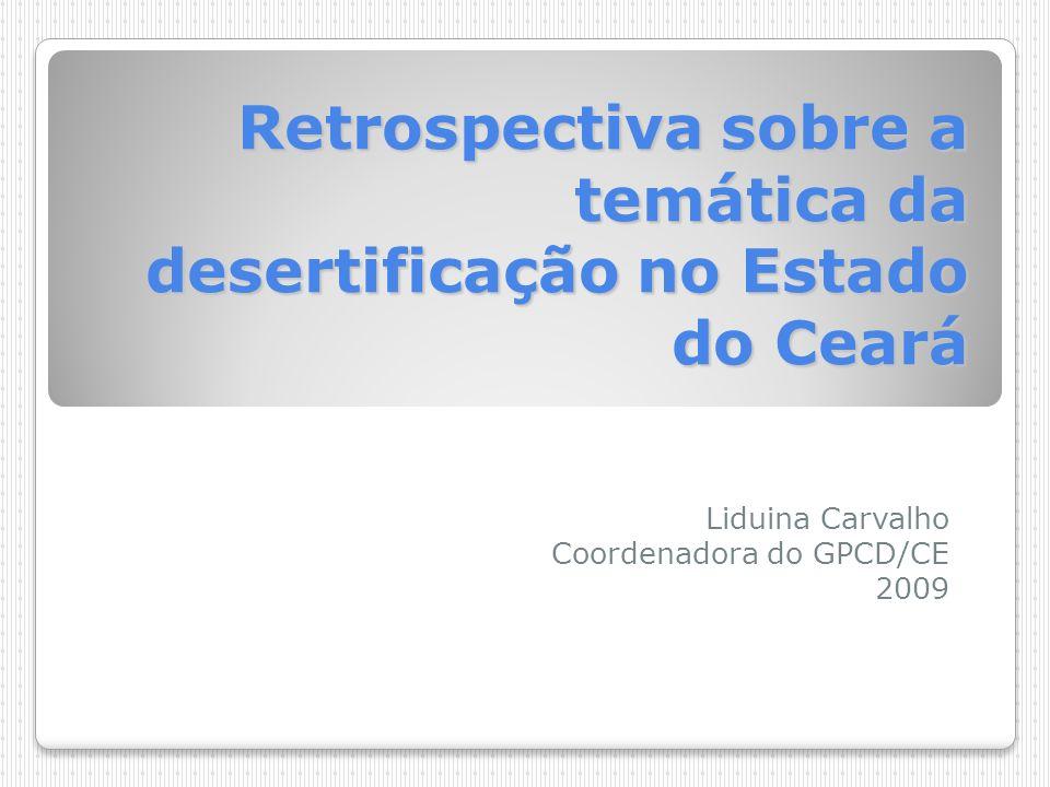 Retrospectiva sobre a temática da desertificação no Estado do Ceará Liduina Carvalho Coordenadora do GPCD/CE 2009