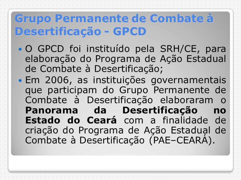 Grupo Permanente de Combate à Desertificação - GPCD O GPCD foi instituído pela SRH/CE, para elaboração do Programa de Ação Estadual de Combate à Deser