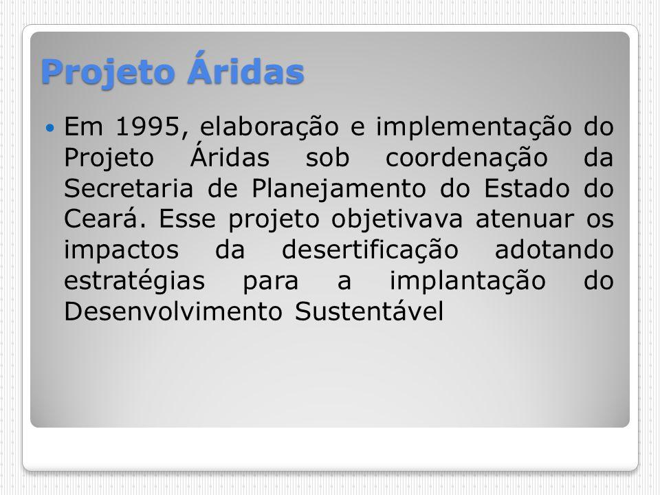Projeto Áridas Em 1995, elaboração e implementação do Projeto Áridas sob coordenação da Secretaria de Planejamento do Estado do Ceará. Esse projeto ob