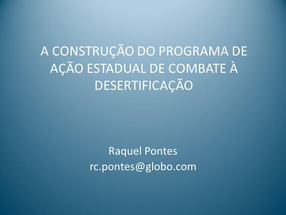 A CONSTRUÇÃO DO PROGRAMA DE AÇÃO ESTADUAL DE COMBATE À DESERTIFICAÇÃO Raquel Pontes rc.pontes@globo.com