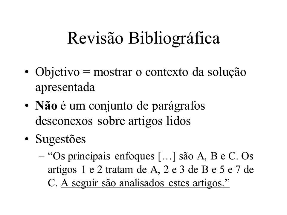 Revisão Bibliográfica Objetivo = mostrar o contexto da solução apresentada Não é um conjunto de parágrafos desconexos sobre artigos lidos Sugestões –Os principais enfoques […] são A, B e C.