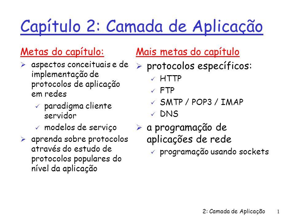 2: Camada de Aplicação1 Capítulo 2: Camada de Aplicação Metas do capítulo: Ø aspectos conceituais e de implementação de protocolos de aplicação em redes ü paradigma cliente servidor ü modelos de serviço Ø aprenda sobre protocolos através do estudo de protocolos populares do nível da aplicação Mais metas do capítulo Ø protocolos específicos: ü HTTP ü FTP ü SMTP / POP3 / IMAP ü DNS Ø a programação de aplicações de rede ü programação usando sockets