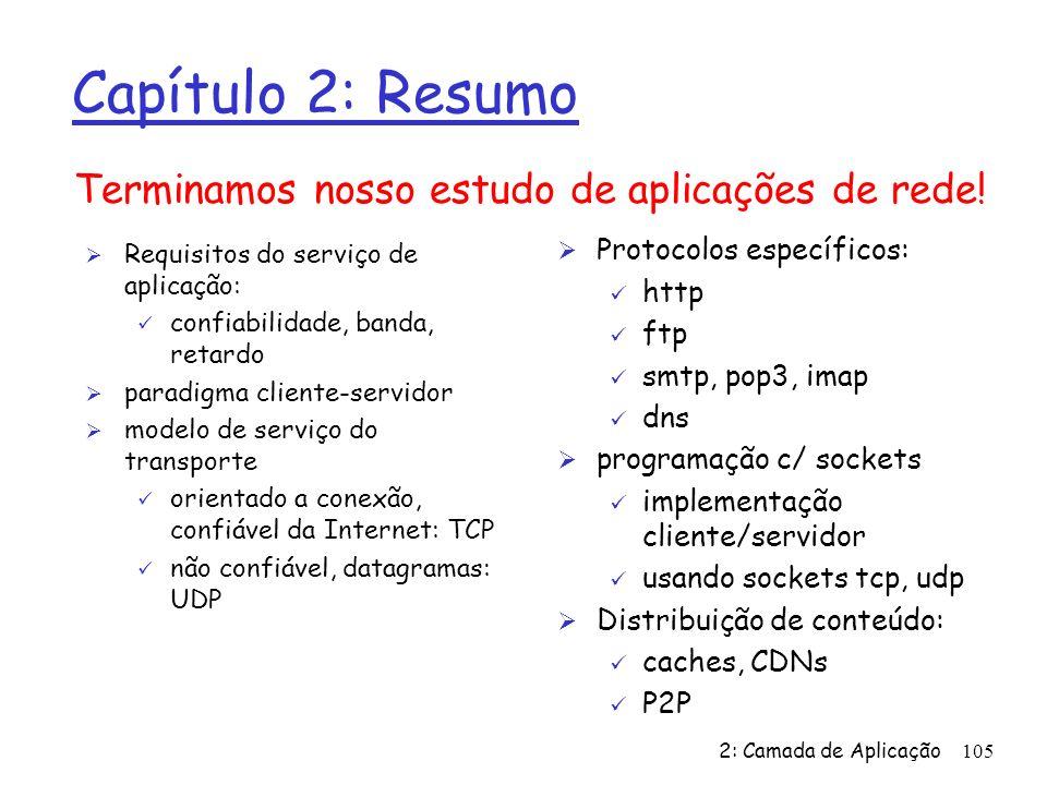 2: Camada de Aplicação105 Capítulo 2: Resumo Ø Requisitos do serviço de aplicação: ü confiabilidade, banda, retardo Ø paradigma cliente-servidor Ø modelo de serviço do transporte ü orientado a conexão, confiável da Internet: TCP ü não confiável, datagramas: UDP Terminamos nosso estudo de aplicações de rede.