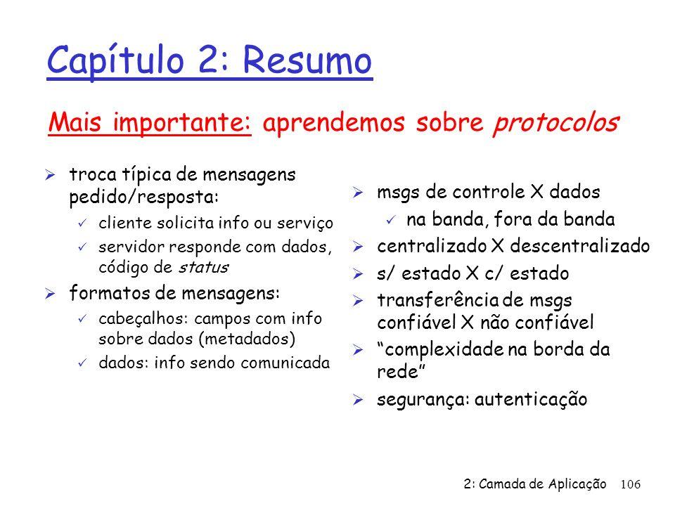 2: Camada de Aplicação106 Capítulo 2: Resumo Ø troca típica de mensagens pedido/resposta: ü cliente solicita info ou serviço ü servidor responde com d