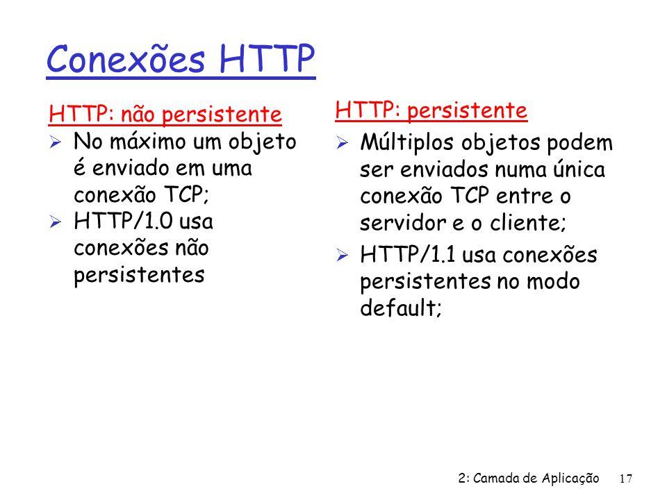 2: Camada de Aplicação17 Conexões HTTP HTTP: não persistente Ø No máximo um objeto é enviado em uma conexão TCP; Ø HTTP/1.0 usa conexões não persistentes HTTP: persistente Ø Múltiplos objetos podem ser enviados numa única conexão TCP entre o servidor e o cliente; Ø HTTP/1.1 usa conexões persistentes no modo default;
