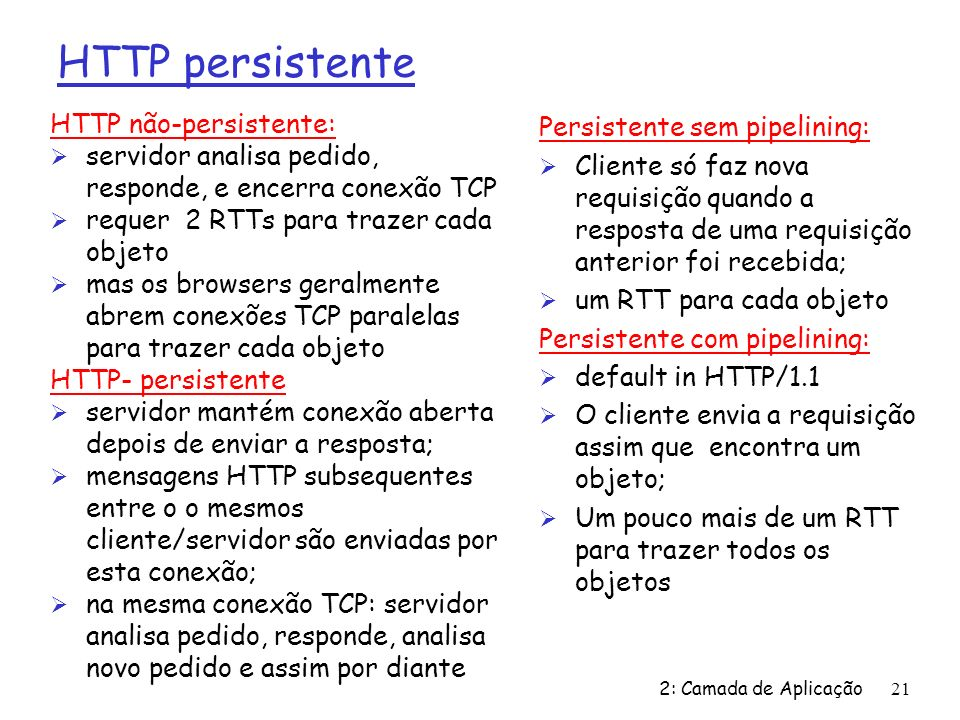 2: Camada de Aplicação21 HTTP persistente HTTP não-persistente: Ø servidor analisa pedido, responde, e encerra conexão TCP Ø requer 2 RTTs para trazer cada objeto Ø mas os browsers geralmente abrem conexões TCP paralelas para trazer cada objeto HTTP- persistente Ø servidor mantém conexão aberta depois de enviar a resposta; Ø mensagens HTTP subsequentes entre o o mesmos cliente/servidor são enviadas por esta conexão; Ø na mesma conexão TCP: servidor analisa pedido, responde, analisa novo pedido e assim por diante Persistente sem pipelining: Ø Cliente só faz nova requisição quando a resposta de uma requisição anterior foi recebida; Ø um RTT para cada objeto Persistente com pipelining: Ø default in HTTP/1.1 Ø O cliente envia a requisição assim que encontra um objeto; Ø Um pouco mais de um RTT para trazer todos os objetos