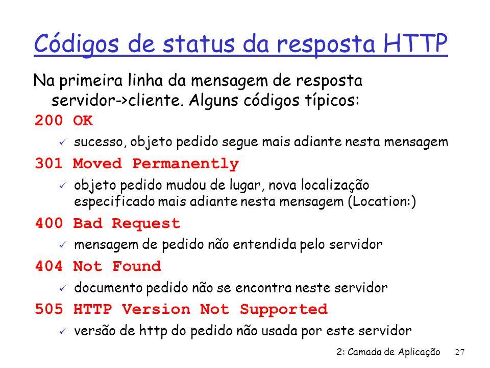 2: Camada de Aplicação27 Códigos de status da resposta HTTP 200 OK ü sucesso, objeto pedido segue mais adiante nesta mensagem 301 Moved Permanently ü
