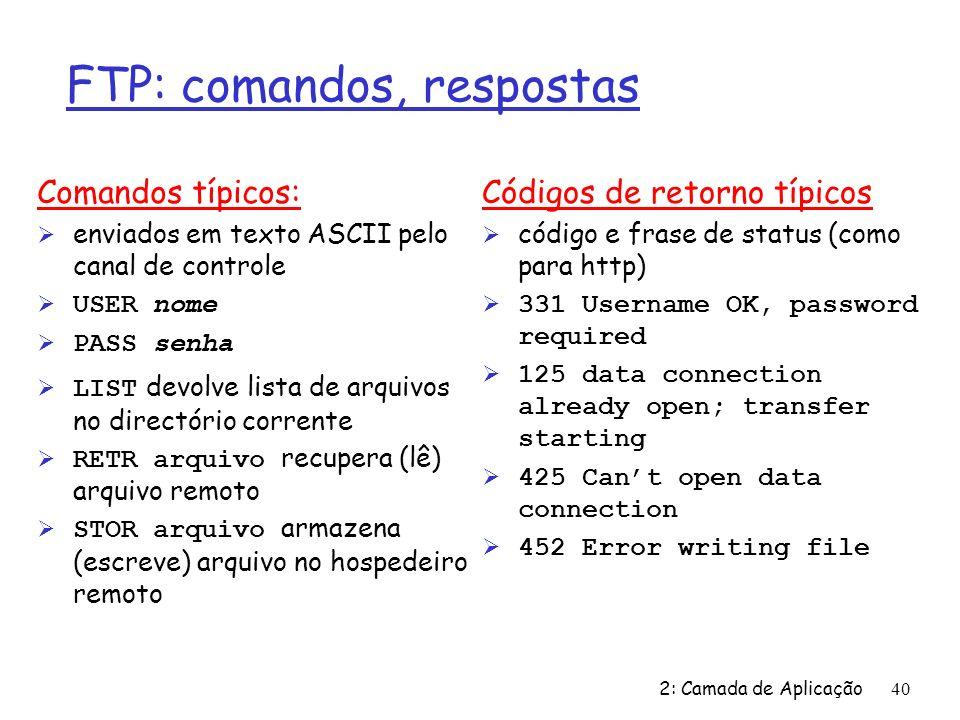 2: Camada de Aplicação40 FTP: comandos, respostas Comandos típicos: Ø enviados em texto ASCII pelo canal de controle USER nome PASS senha LIST devolve lista de arquivos no directório corrente RETR arquivo recupera (lê) arquivo remoto STOR arquivo armazena (escreve) arquivo no hospedeiro remoto Códigos de retorno típicos Ø código e frase de status (como para http) Ø 331 Username OK, password required Ø 125 data connection already open; transfer starting Ø 425 Cant open data connection Ø 452 Error writing file