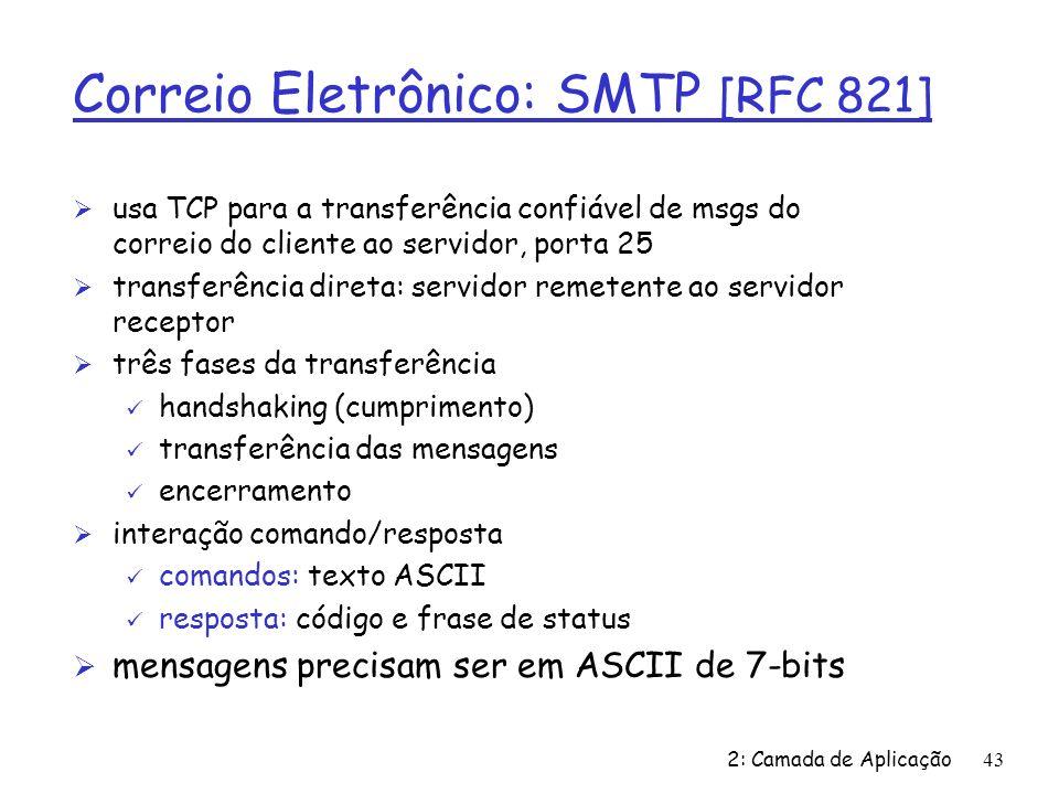 2: Camada de Aplicação43 Correio Eletrônico: SMTP [RFC 821] Ø usa TCP para a transferência confiável de msgs do correio do cliente ao servidor, porta 25 Ø transferência direta: servidor remetente ao servidor receptor Ø três fases da transferência ü handshaking (cumprimento) ü transferência das mensagens ü encerramento Ø interação comando/resposta ü comandos: texto ASCII ü resposta: código e frase de status Ø mensagens precisam ser em ASCII de 7-bits