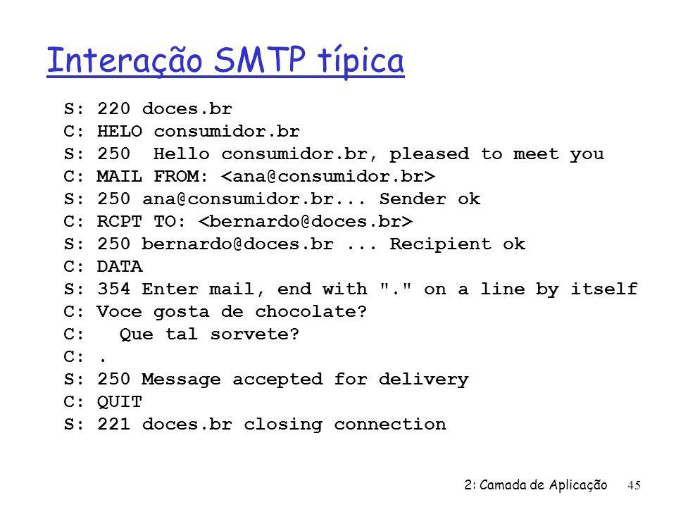2: Camada de Aplicação45 Interação SMTP típica S: 220 doces.br C: HELO consumidor.br S: 250 Hello consumidor.br, pleased to meet you C: MAIL FROM: S: 250 ana@consumidor.br...