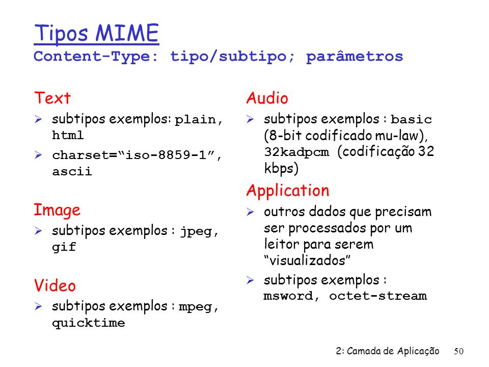 2: Camada de Aplicação50 Tipos MIME Content-Type: tipo/subtipo; parâmetros Text subtipos exemplos: plain, html Ø charset=iso-8859-1, ascii Image subtipos exemplos : jpeg, gif Video subtipos exemplos : mpeg, quicktime Audio subtipos exemplos : basic (8-bit codificado mu-law), 32kadpcm (codificação 32 kbps) Application Ø outros dados que precisam ser processados por um leitor para serem visualizados subtipos exemplos : msword, octet-stream