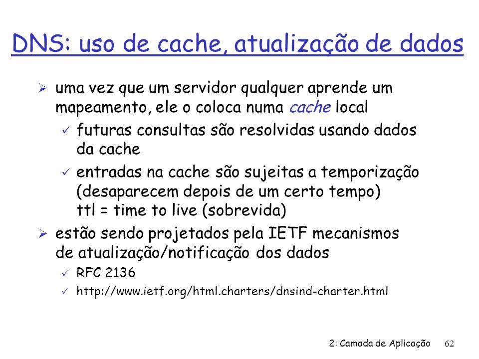 2: Camada de Aplicação62 DNS: uso de cache, atualização de dados Ø uma vez que um servidor qualquer aprende um mapeamento, ele o coloca numa cache local ü futuras consultas são resolvidas usando dados da cache ü entradas na cache são sujeitas a temporização (desaparecem depois de um certo tempo) ttl = time to live (sobrevida) Ø estão sendo projetados pela IETF mecanismos de atualização/notificação dos dados ü RFC 2136 ü http://www.ietf.org/html.charters/dnsind-charter.html