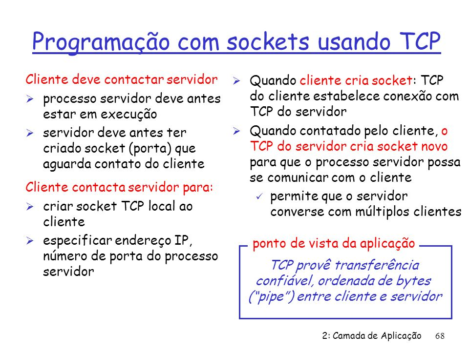 2: Camada de Aplicação68 Cliente deve contactar servidor Ø processo servidor deve antes estar em execução Ø servidor deve antes ter criado socket (porta) que aguarda contato do cliente Cliente contacta servidor para: Ø criar socket TCP local ao cliente Ø especificar endereço IP, número de porta do processo servidor Ø Quando cliente cria socket: TCP do cliente estabelece conexão com TCP do servidor Ø Quando contatado pelo cliente, o TCP do servidor cria socket novo para que o processo servidor possa se comunicar com o cliente ü permite que o servidor converse com múltiplos clientes TCP provê transferência confiável, ordenada de bytes (pipe) entre cliente e servidor ponto de vista da aplicação Programação com sockets usando TCP
