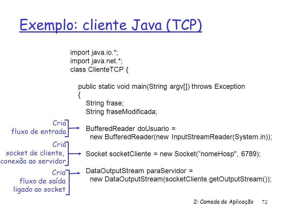 2: Camada de Aplicação72 Exemplo: cliente Java (TCP) import java.io.*; import java.net.*; class ClienteTCP { public static void main(String argv[]) throws Exception { String frase; String fraseModificada; BufferedReader doUsuario = new BufferedReader(new InputStreamReader(System.in)); Socket socketCliente = new Socket(nomeHosp , 6789); DataOutputStream paraServidor = new DataOutputStream(socketCliente.getOutputStream()); Cria fluxo de entrada Cria socket de cliente, conexão ao servidor Cria fluxo de saída ligado ao socket