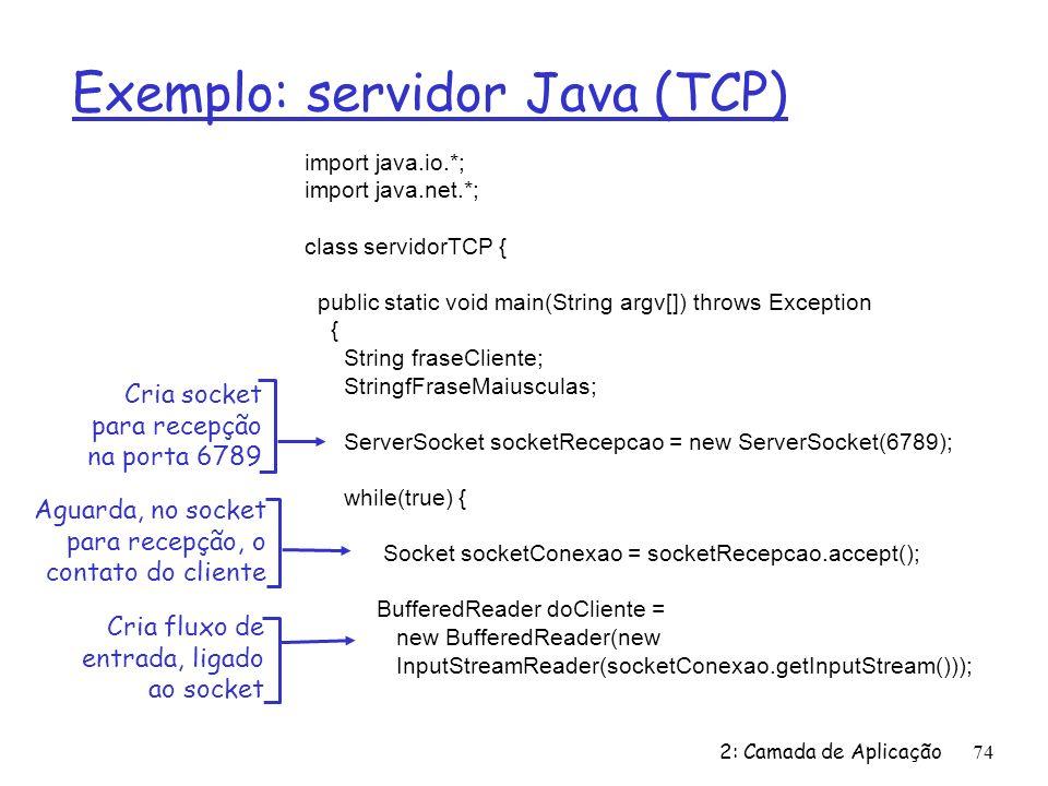 2: Camada de Aplicação74 Exemplo: servidor Java (TCP) import java.io.*; import java.net.*; class servidorTCP { public static void main(String argv[]) throws Exception { String fraseCliente; StringfFraseMaiusculas; ServerSocket socketRecepcao = new ServerSocket(6789); while(true) { Socket socketConexao = socketRecepcao.accept(); BufferedReader doCliente = new BufferedReader(new InputStreamReader(socketConexao.getInputStream())); Cria socket para recepção na porta 6789 Aguarda, no socket para recepção, o contato do cliente Cria fluxo de entrada, ligado ao socket