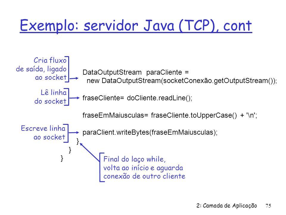 2: Camada de Aplicação75 Exemplo: servidor Java (TCP), cont DataOutputStream paraCliente = new DataOutputStream(socketConexão.getOutputStream()) ; fraseCliente= doCliente.readLine(); fraseEmMaiusculas= fraseCliente.toUpperCase() + \n ; paraClient.writeBytes(fraseEmMaiusculas); } Lê linha do socket Cria fluxo de saída, ligado ao socket Escreve linha ao socket Final do laço while, volta ao início e aguarda conexão de outro cliente
