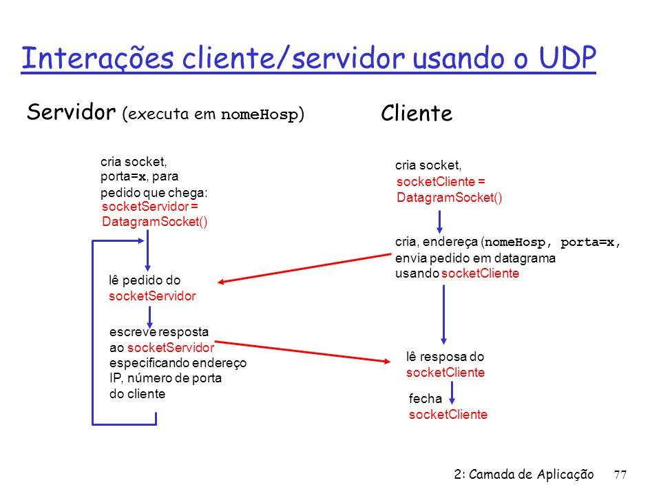 2: Camada de Aplicação77 Interações cliente/servidor usando o UDP fecha socketCliente Servidor (executa em nomeHosp ) lê resposa do socketCliente cria socket, socketCliente = DatagramSocket() Cliente cria, endereça ( nomeHosp, porta=x, envia pedido em datagrama usando socketCliente cria socket, porta= x, para pedido que chega: socketServidor = DatagramSocket() lê pedido do socketServidor escreve resposta ao socketServidor especificando endereço IP, número de porta do cliente