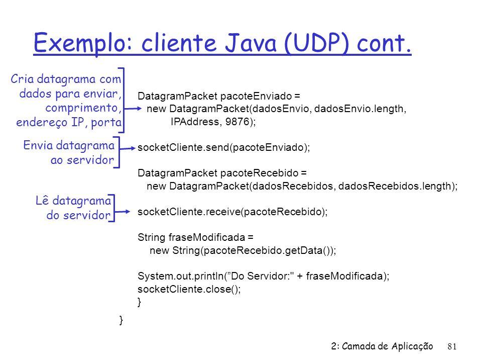 2: Camada de Aplicação81 Exemplo: cliente Java (UDP) cont. DatagramPacket pacoteEnviado = new DatagramPacket(dadosEnvio, dadosEnvio.length, IPAddress,