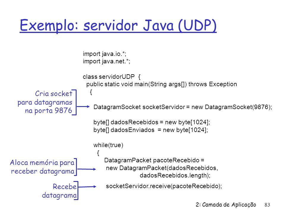 2: Camada de Aplicação83 Exemplo: servidor Java (UDP) import java.io.*; import java.net.*; class servidorUDP { public static void main(String args[]) throws Exception { DatagramSocket socketServidor = new DatagramSocket(9876); byte[] dadosRecebidos = new byte[1024]; byte[] dadosEnviados = new byte[1024]; while(true) { DatagramPacket pacoteRecebido = new DatagramPacket(dadosRecebidos, dadosRecebidos.length); socketServidor.receive(pacoteRecebido); Cria socket para datagramas na porta 9876 Aloca memória para receber datagrama Recebe datagrama