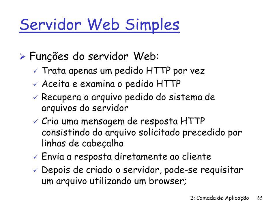 2: Camada de Aplicação85 Servidor Web Simples Ø Funções do servidor Web: ü Trata apenas um pedido HTTP por vez ü Aceita e examina o pedido HTTP ü Recu