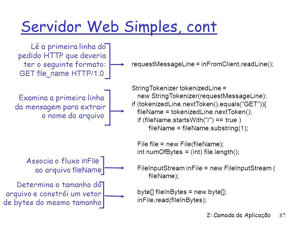 2: Camada de Aplicação87 Servidor Web Simples, cont requestMessageLine = inFromClient.readLine(); StringTokenizer tokenizedLine = new StringTokenizer(requestMessageLine); if (tokenizedLine.nextToken().equals( GET )){ fileName = tokenizedLine.nextToken(); if (fileName.startsWith( / ) == true ) fileName = fileName.substring(1); File file = new File(fileName); int numOfBytes = (int) file.length(); FileInputStream inFile = new FileInputStream ( fileName); byte[] fileInBytes = new byte[]; inFile.read(fileInBytes); Lê a primeira linha do pedido HTTP que deveria ter o seguinte formato: GET file_name HTTP/1.0 Examina a primeira linha da mensagem para extrair o nome do arquivo Associa o fluxo inFile ao arquivo fileName Determina o tamanho do arquivo e constrói um vetor de bytes do mesmo tamanho