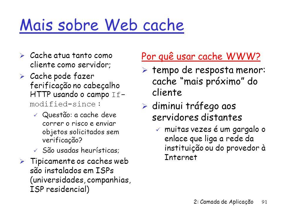 2: Camada de Aplicação91 Mais sobre Web cache Ø Cache atua tanto como cliente como servidor; Cache pode fazer ferificação no cabeçalho HTTP usando o campo If- modified-since : ü Questão: a cache deve correr o risco e enviar objetos solicitados sem verificação.