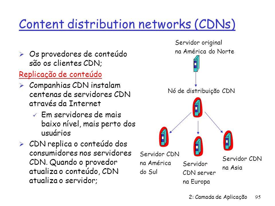 2: Camada de Aplicação95 Content distribution networks (CDNs) Ø Os provedores de conteúdo são os clientes CDN; Replicação de conteúdo Ø Companhias CDN instalam centenas de servidores CDN através da Internet ü Em servidores de mais baixo nível, mais perto dos usuários Ø CDN replica o conteúdo dos consumidores nos servidores CDN.