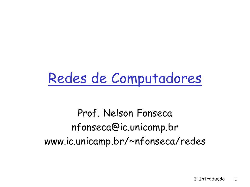 1: Introdução1 Redes de Computadores Prof. Nelson Fonseca nfonseca@ic.unicamp.br www.ic.unicamp.br/~nfonseca/redes