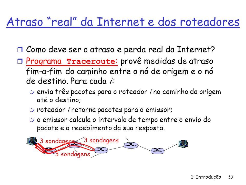 1: Introdução53 Atraso real da Internet e dos roteadores r Como deve ser o atraso e perda real da Internet? Programa Traceroute : provê medidas de atr