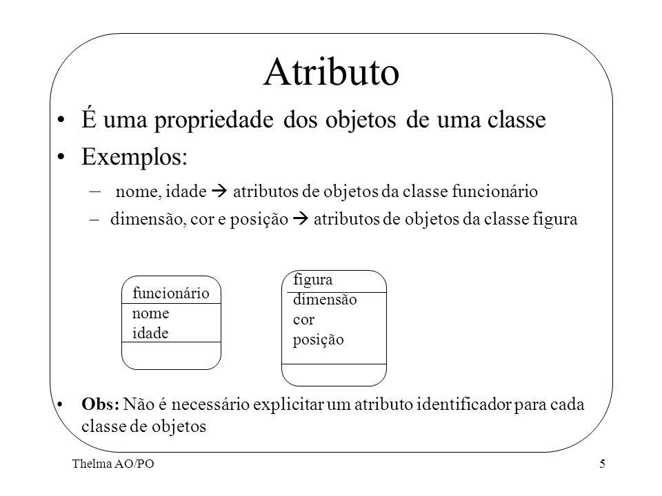 Thelma AO/PO5 Atributo É uma propriedade dos objetos de uma classe Exemplos: – nome, idade atributos de objetos da classe funcionário –dimensão, cor e