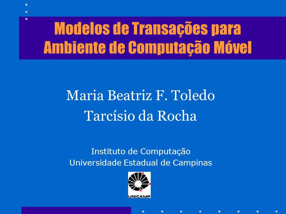 Modelos de Transações para Ambiente de Computação Móvel Maria Beatriz F. Toledo Tarcísio da Rocha Instituto de Computação Universidade Estadual de Cam