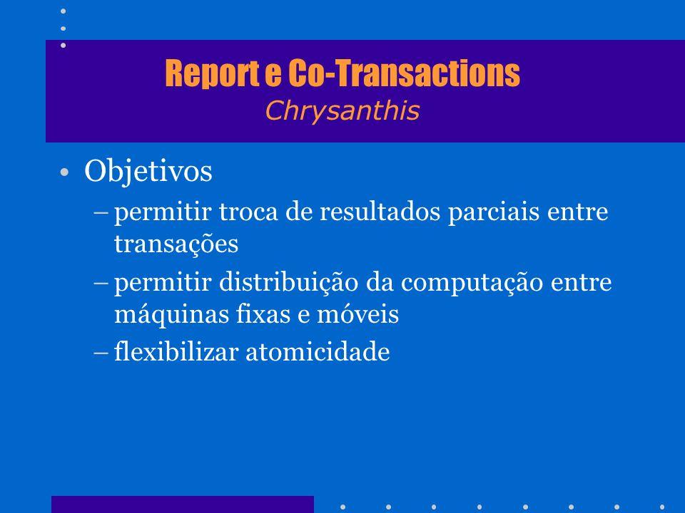 Report e Co-Transactions Chrysanthis Objetivos –permitir troca de resultados parciais entre transações –permitir distribuição da computação entre máqu