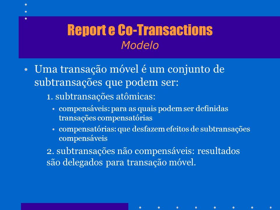 Report e Co-Transactions Modelo Uma transação móvel é um conjunto de subtransações que podem ser: 1. subtransações atômicas: compensáveis: para as qua