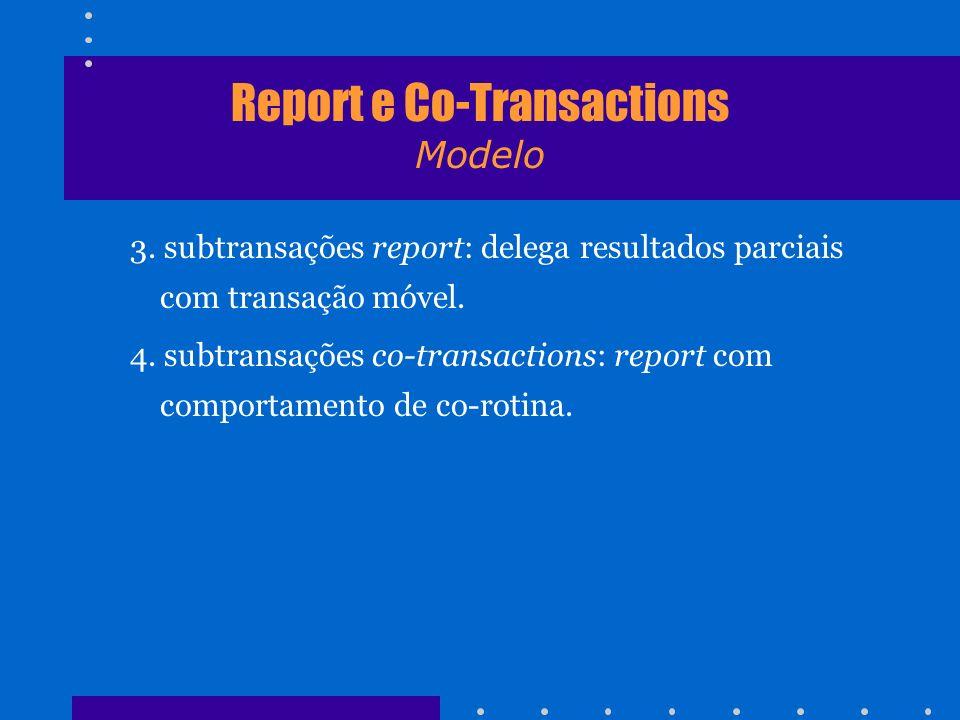 Report e Co-Transactions Modelo 3. subtransações report: delega resultados parciais com transação móvel. 4. subtransações co-transactions: report com